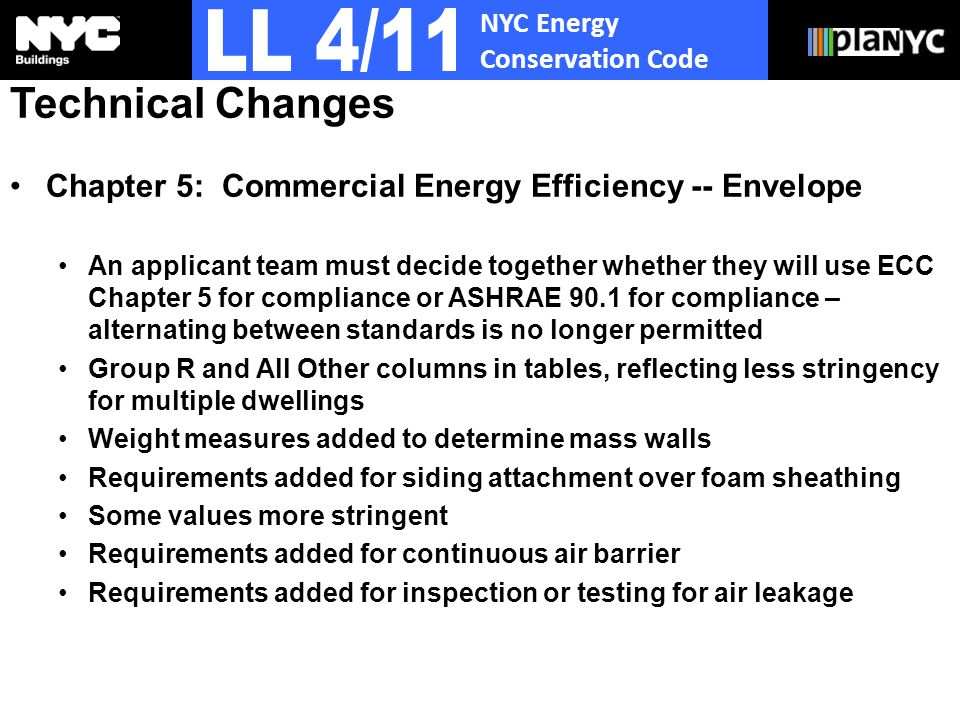 NYC Energy Conservation Code Technical Changes Chapter 5: Commercial Energy Efficiency -- Envelope An applicant team must decide together whether they will use ECC Chapter 5 for compliance or ASHRAE 90.1 for compliance – alternating between standards is no longer permitted Group R and All Other columns in tables, reflecting less stringency for multiple dwellings Weight measures added to determine mass walls Requirements added for siding attachment over foam sheathing Some values more stringent Requirements added for continuous air barrier Requirements added for inspection or testing for air leakage
