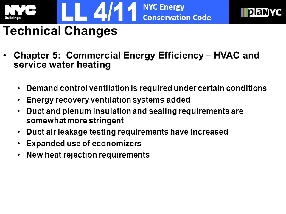 NYC Energy Conservation Code Technical Changes Chapter 5: Commercial Energy Efficiency – HVAC and service water heating Demand control ventilation is required under certain conditions Energy recovery ventilation systems added Duct and plenum insulation and sealing requirements are somewhat more stringent Duct air leakage testing requirements have increased Expanded use of economizers New heat rejection requirements