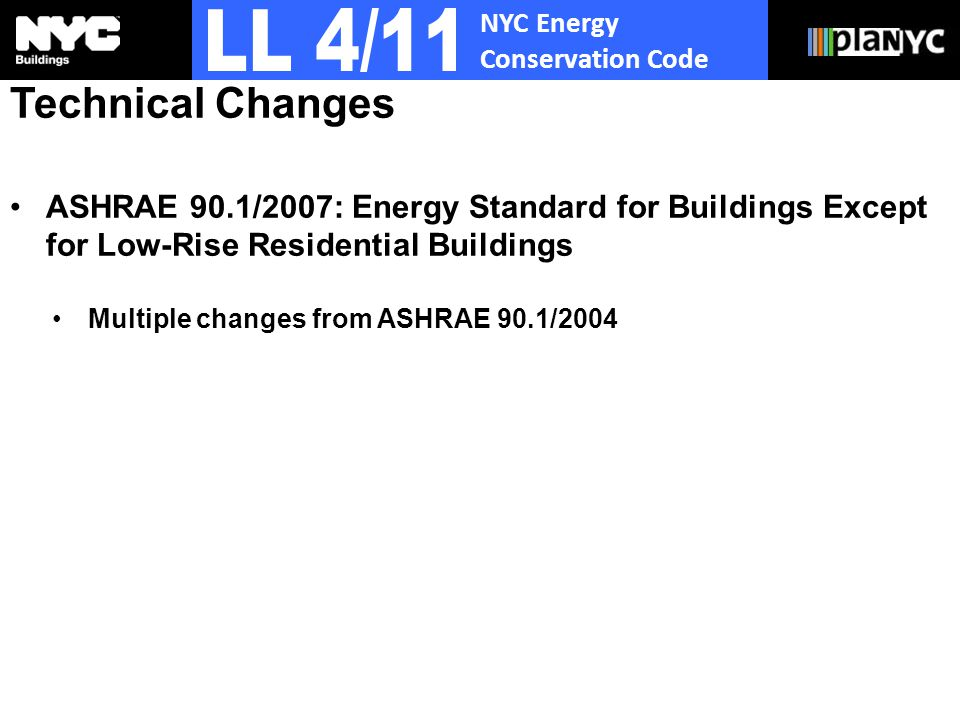 NYC Energy Conservation Code Technical Changes ASHRAE 90.1/2007: Energy Standard for Buildings Except for Low-Rise Residential Buildings Multiple changes from ASHRAE 90.1/2004