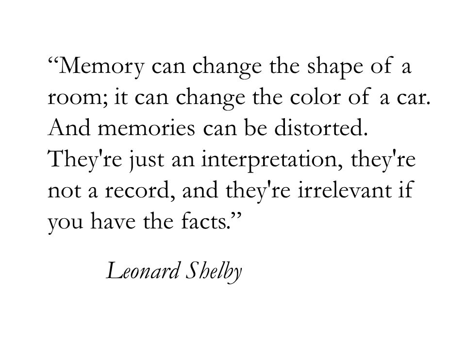 Memory can change the shape of a room; it can change the color of a car.