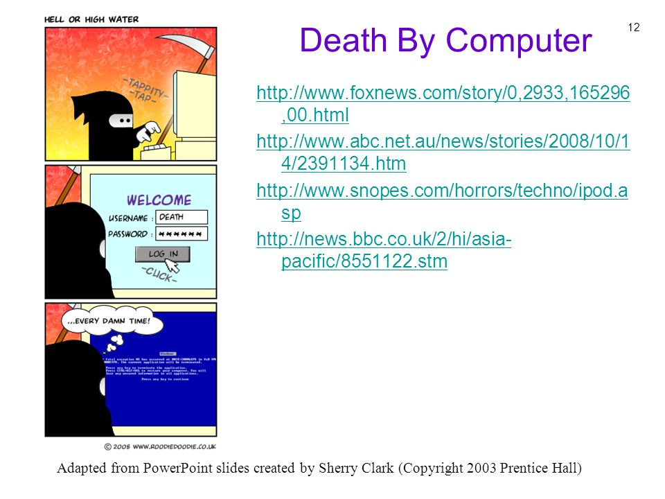 Adapted from PowerPoint slides created by Sherry Clark (Copyright 2003 Prentice Hall) 12 Death By Computer http://www.foxnews.com/story/0,2933,165296,00.html http://www.abc.net.au/news/stories/2008/10/1 4/2391134.htm http://www.snopes.com/horrors/techno/ipod.a sp http://news.bbc.co.uk/2/hi/asia- pacific/8551122.stm
