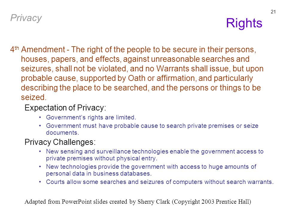 Adapted from PowerPoint slides created by Sherry Clark (Copyright 2003 Prentice Hall) 21 4 th Amendment - The right of the people to be secure in their persons, houses, papers, and effects, against unreasonable searches and seizures, shall not be violated, and no Warrants shall issue, but upon probable cause, supported by Oath or affirmation, and particularly describing the place to be searched, and the persons or things to be seized.