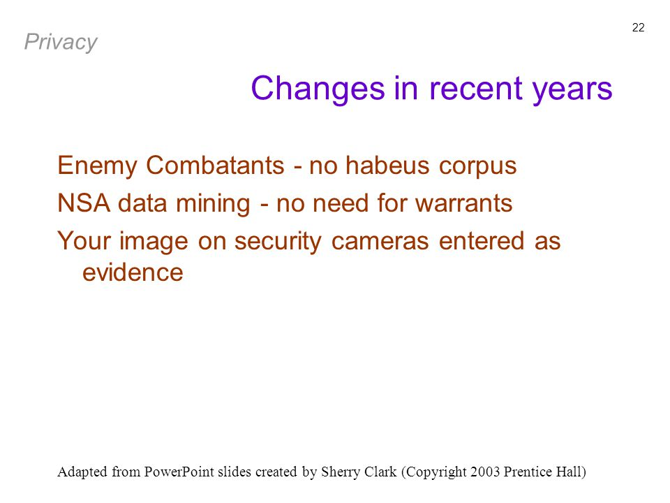 Adapted from PowerPoint slides created by Sherry Clark (Copyright 2003 Prentice Hall) 22 Enemy Combatants - no habeus corpus NSA data mining - no need for warrants Your image on security cameras entered as evidence Changes in recent years Privacy