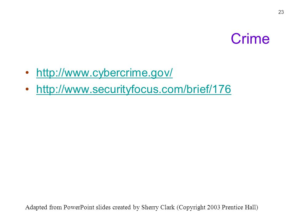 Adapted from PowerPoint slides created by Sherry Clark (Copyright 2003 Prentice Hall) 23 http://www.cybercrime.gov/ http://www.securityfocus.com/brief/176 Crime