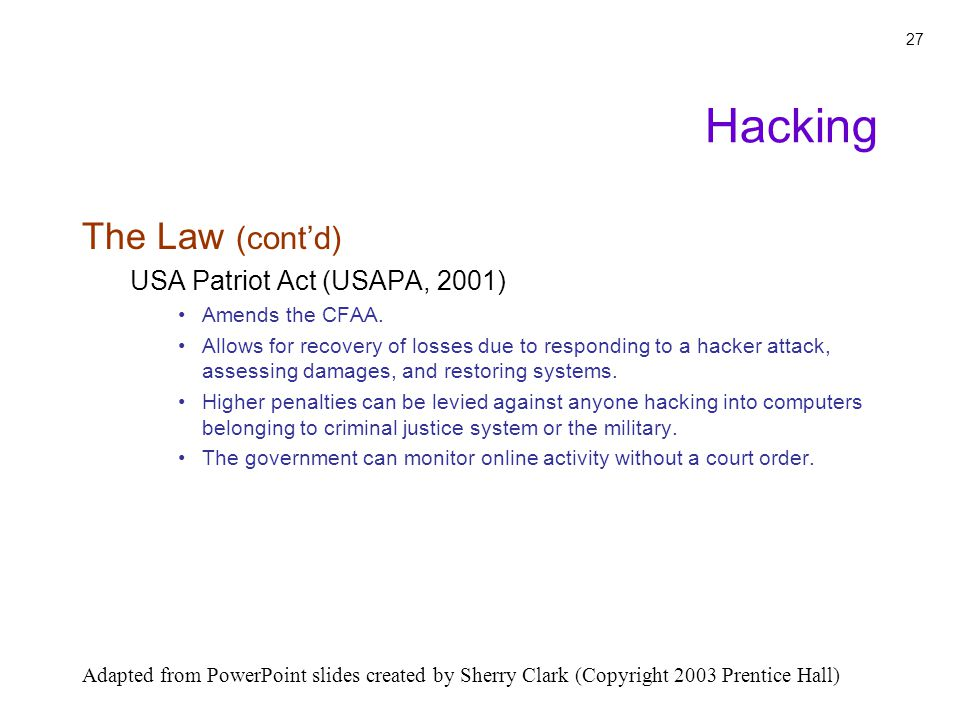 Adapted from PowerPoint slides created by Sherry Clark (Copyright 2003 Prentice Hall) 27 The Law (contd) USA Patriot Act (USAPA, 2001) Amends the CFAA.