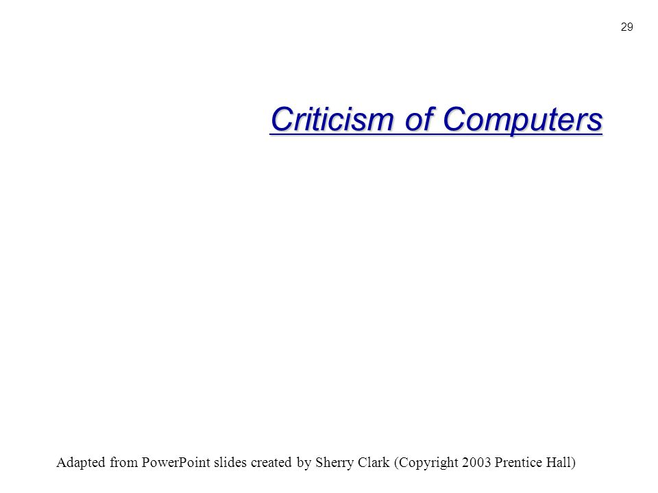 Adapted from PowerPoint slides created by Sherry Clark (Copyright 2003 Prentice Hall) 29 Criticism of Computers