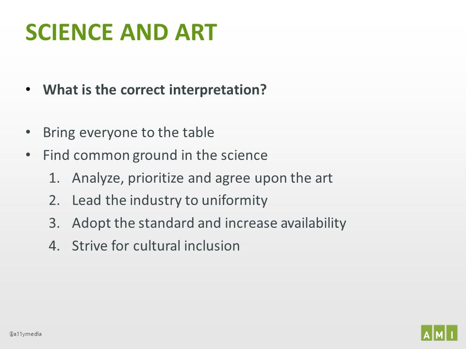 @a11ymedia SCIENCE AND ART What is the correct interpretation? Bring everyone to the table Find common ground in the science 1.Analyze, prioritize and