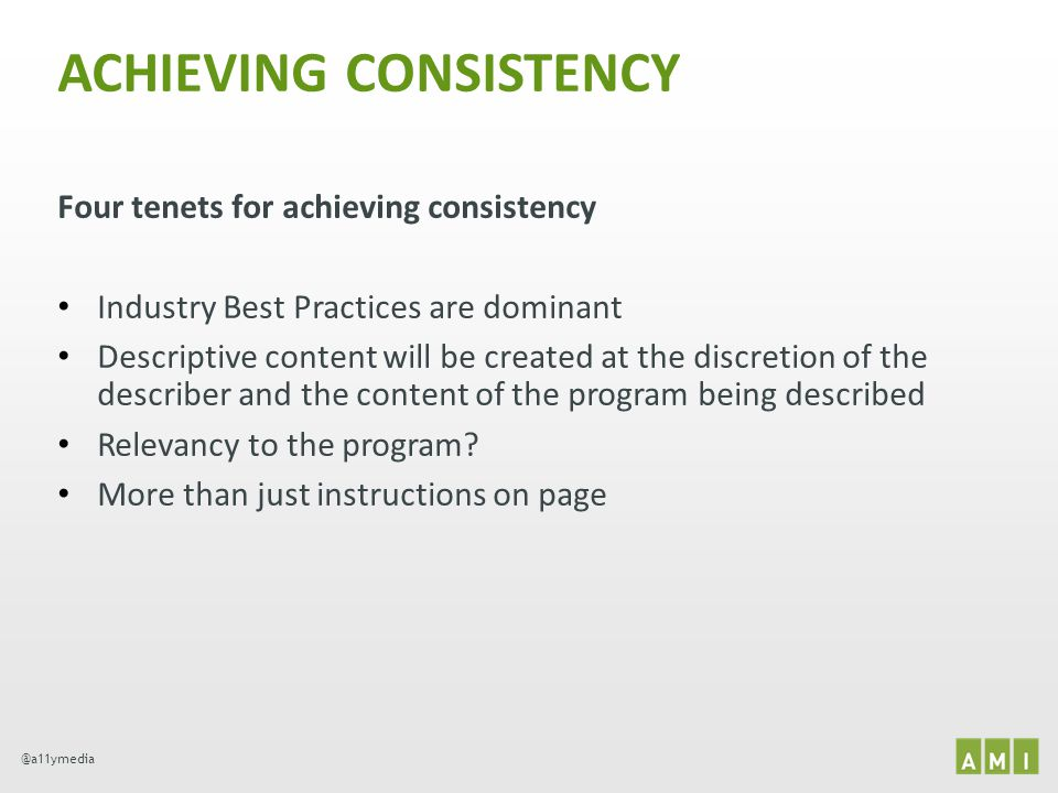 @a11ymedia ACHIEVING CONSISTENCY Four tenets for achieving consistency Industry Best Practices are dominant Descriptive content will be created at the