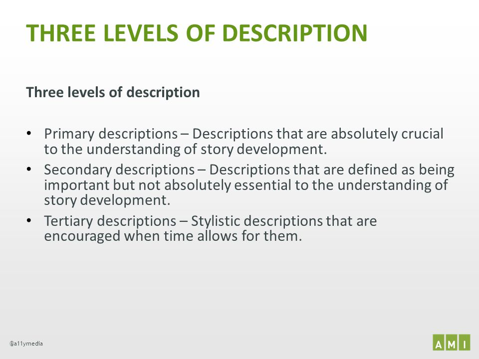 @a11ymedia THREE LEVELS OF DESCRIPTION Three levels of description Primary descriptions – Descriptions that are absolutely crucial to the understandin