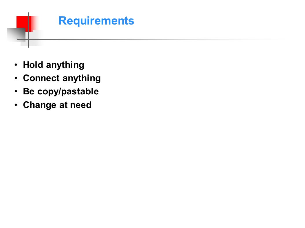 Requirements Hold anything Connect anything Be copy/pastable Change at need