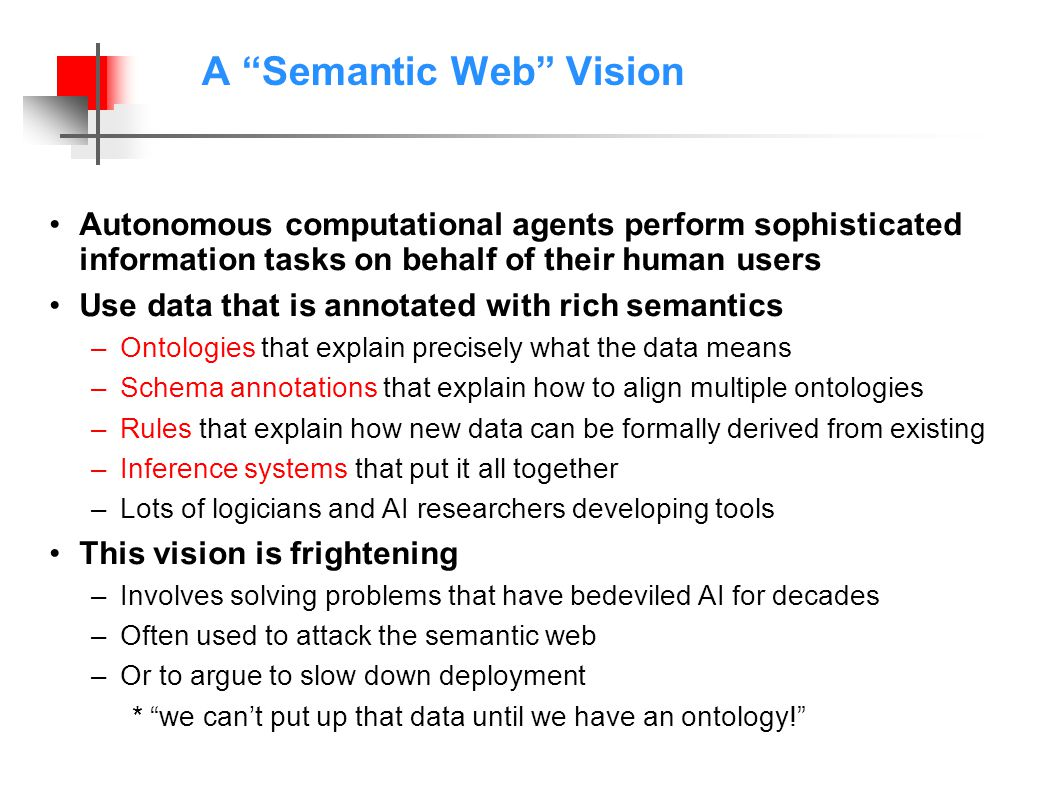 A Semantic Web Vision Autonomous computational agents perform sophisticated information tasks on behalf of their human users Use data that is annotated with rich semantics –Ontologies that explain precisely what the data means –Schema annotations that explain how to align multiple ontologies –Rules that explain how new data can be formally derived from existing –Inference systems that put it all together –Lots of logicians and AI researchers developing tools This vision is frightening –Involves solving problems that have bedeviled AI for decades –Often used to attack the semantic web –Or to argue to slow down deployment *we cant put up that data until we have an ontology!
