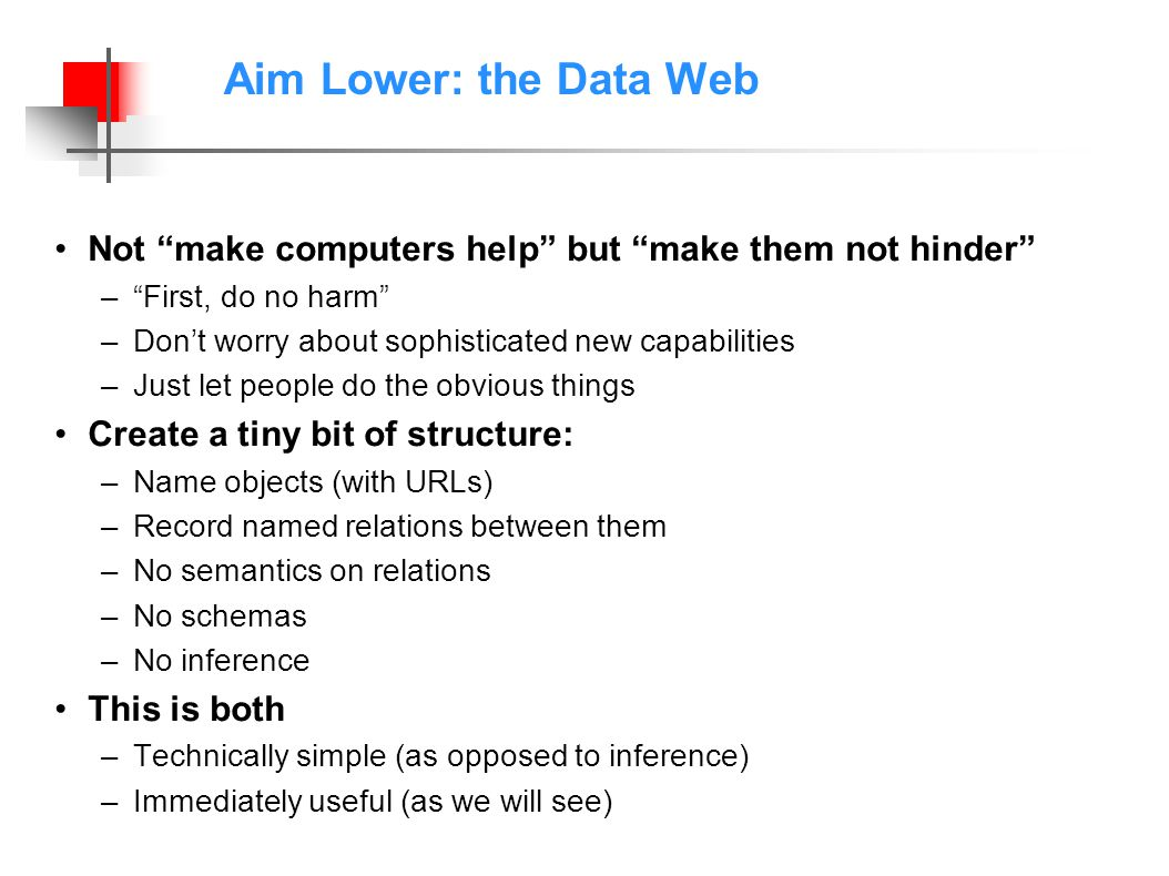 Aim Lower: the Data Web Not make computers help but make them not hinder –First, do no harm –Dont worry about sophisticated new capabilities –Just let people do the obvious things Create a tiny bit of structure: –Name objects (with URLs) –Record named relations between them –No semantics on relations –No schemas –No inference This is both –Technically simple (as opposed to inference) –Immediately useful (as we will see)