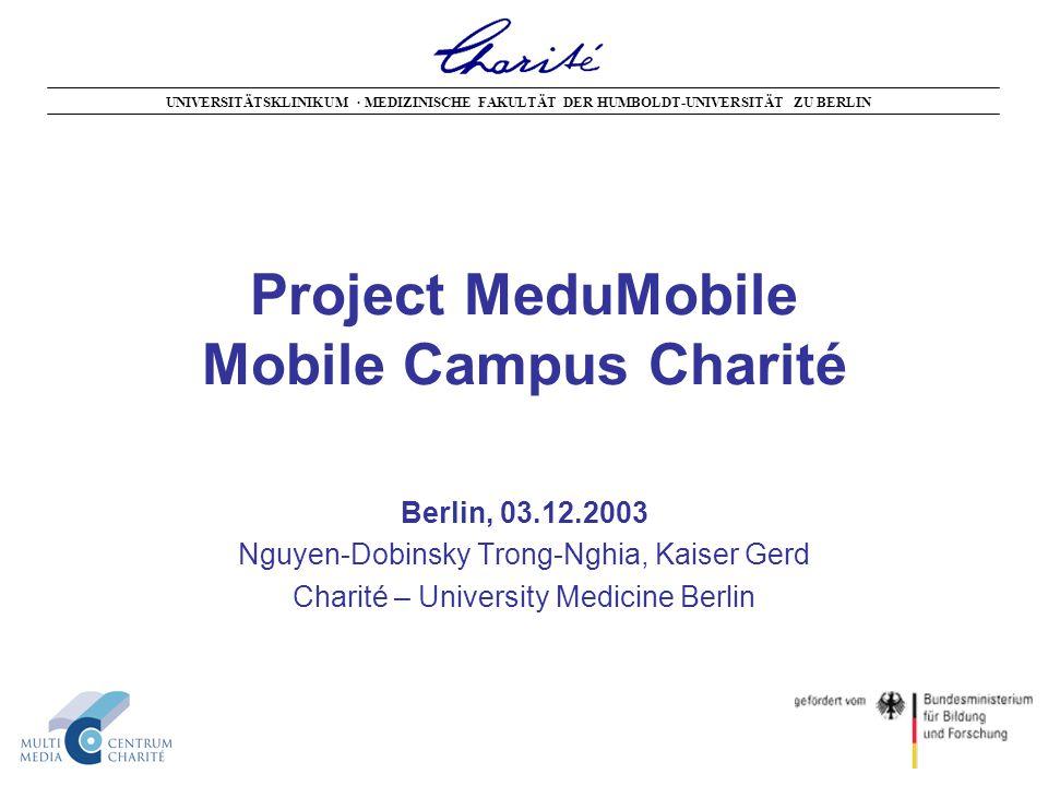 Project MeduMobile Mobile Campus Charité Berlin, 03.12.2003 Nguyen-Dobinsky Trong-Nghia, Kaiser Gerd Charité – University Medicine Berlin UNIVERSITÄTSKLINIKUM · MEDIZINISCHE FAKULTÄT DER HUMBOLDT-UNIVERSITÄT ZU BERLIN