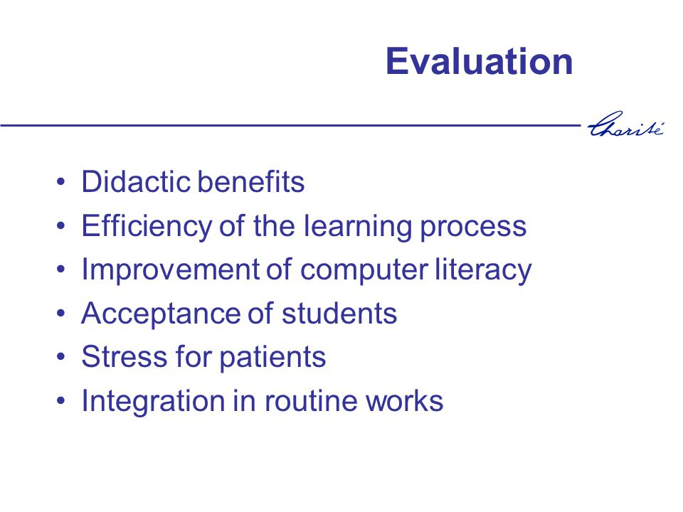 Evaluation Didactic benefits Efficiency of the learning process Improvement of computer literacy Acceptance of students Stress for patients Integratio