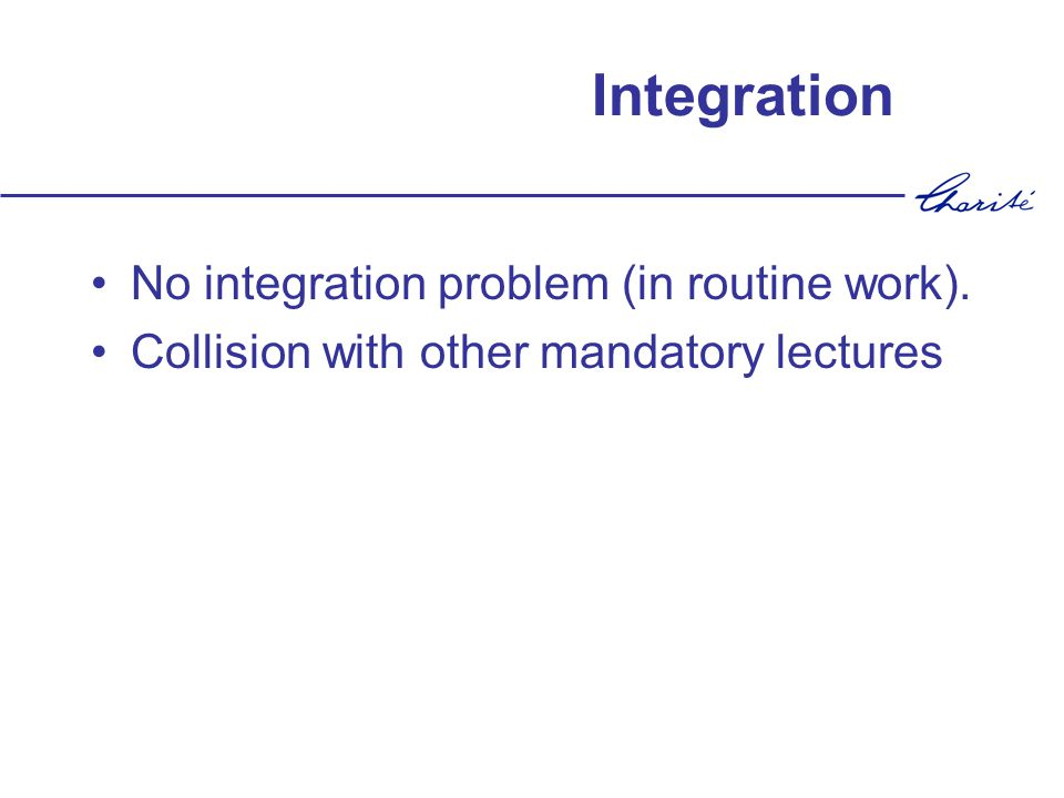 Integration No integration problem (in routine work). Collision with other mandatory lectures