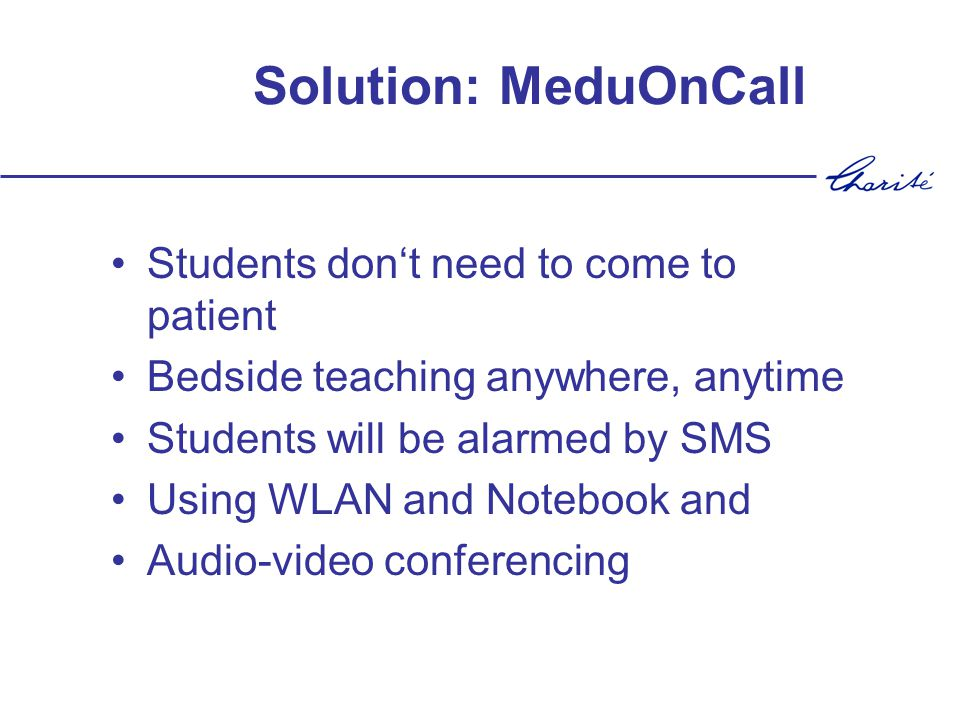 Solution: MeduOnCall Students dont need to come to patient Bedside teaching anywhere, anytime Students will be alarmed by SMS Using WLAN and Notebook