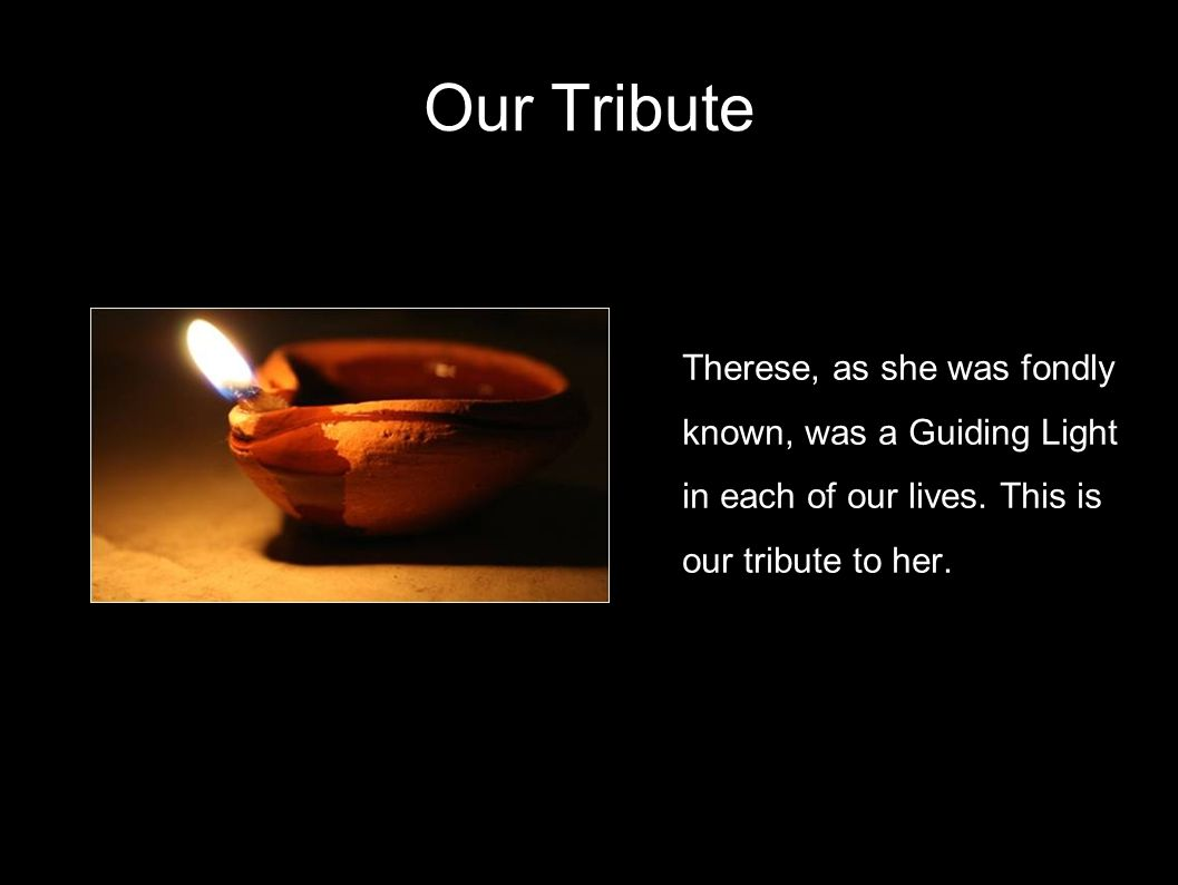 Our Tribute Therese, as she was fondly known, was a Guiding Light in each of our lives.