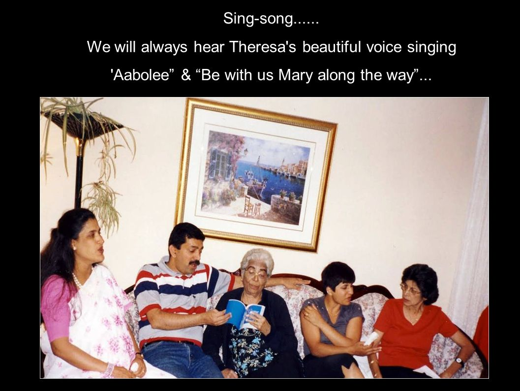 Sing-song...... We will always hear Theresa's beautiful voice singing 'Aabolee & Be with us Mary along the way...