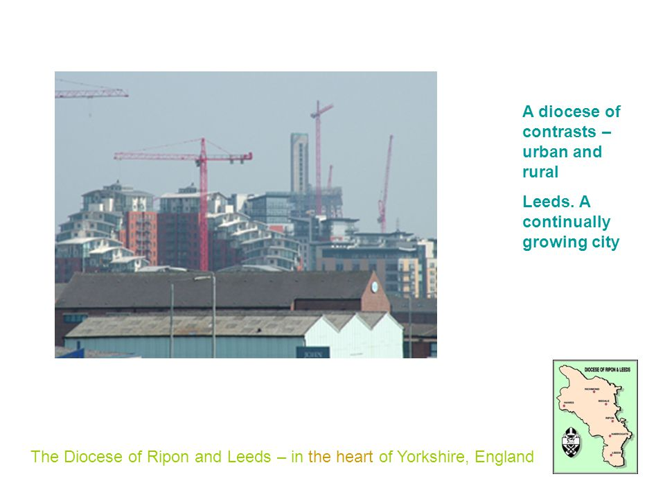 The Diocese of Ripon and Leeds – in the heart of Yorkshire, England A diocese of contrasts – urban and rural Leeds.