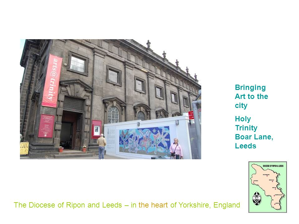 The Diocese of Ripon and Leeds – in the heart of Yorkshire, England Bringing Art to the city Holy Trinity Boar Lane, Leeds