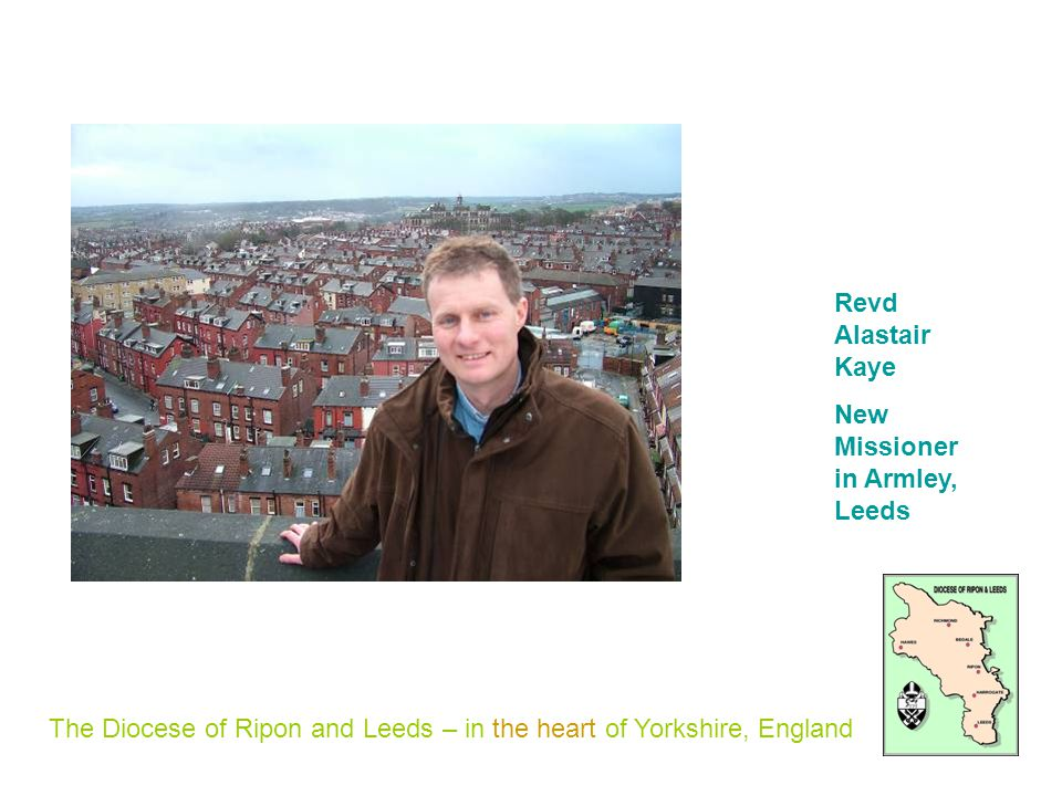 The Diocese of Ripon and Leeds – in the heart of Yorkshire, England Revd Alastair Kaye New Missioner in Armley, Leeds