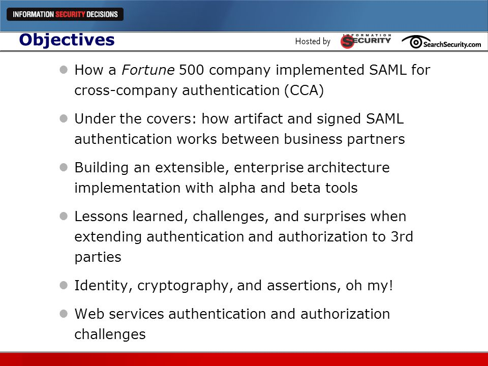 Complexity (2) Complexity requires technical sophistication on both sides of the relationship Developers need to understand: SAML Web services WAM Encryption Architects need to understand: Identity Management Authentication/authorization models