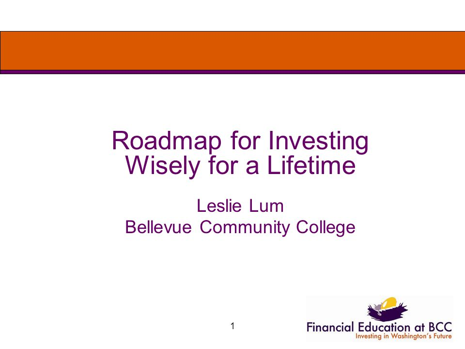 1 Roadmap for Investing Wisely for a Lifetime Leslie Lum Bellevue Community College
