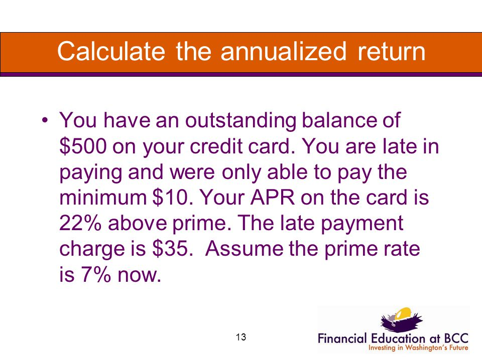 13 Calculate the annualized return You have an outstanding balance of $500 on your credit card.