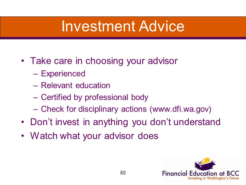 50 Investment Advice Take care in choosing your advisor –Experienced –Relevant education –Certified by professional body –Check for disciplinary actions (www.dfi.wa.gov) Dont invest in anything you dont understand Watch what your advisor does