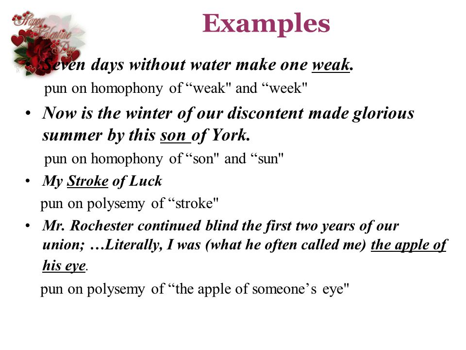 Examples Seven days without water make one weak. pun on homophony of weak