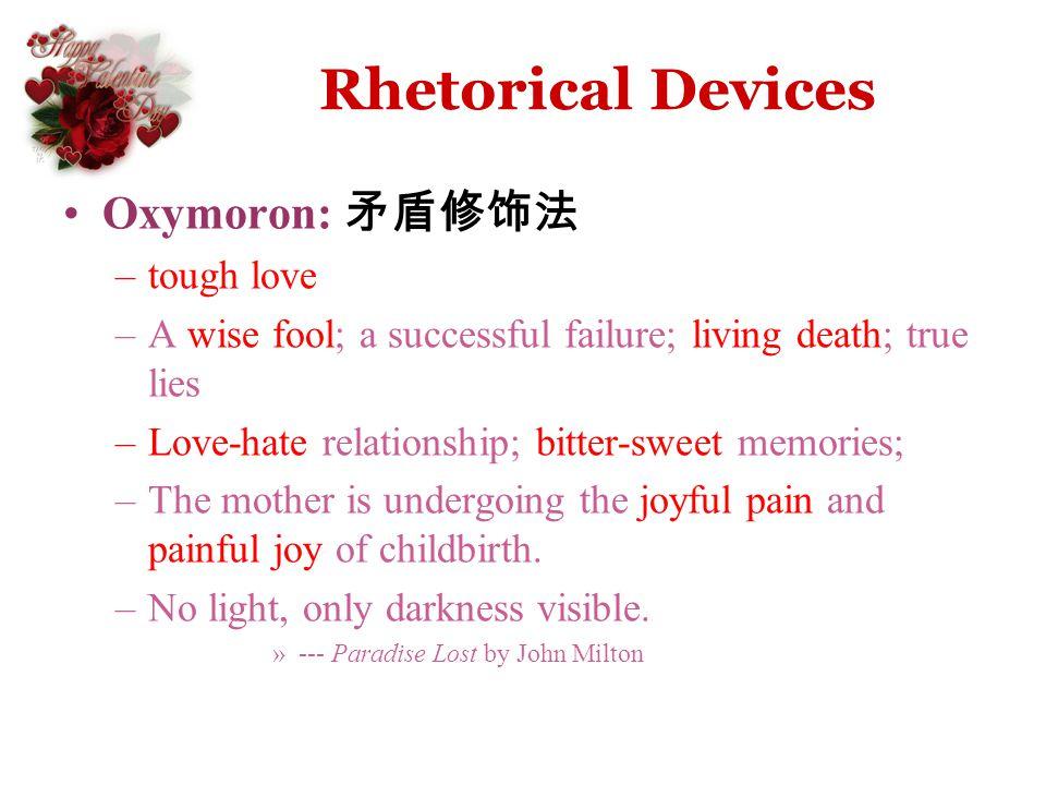 Rhetorical Devices Oxymoron: –tough love –A wise fool; a successful failure; living death; true lies –Love-hate relationship; bitter-sweet memories; –