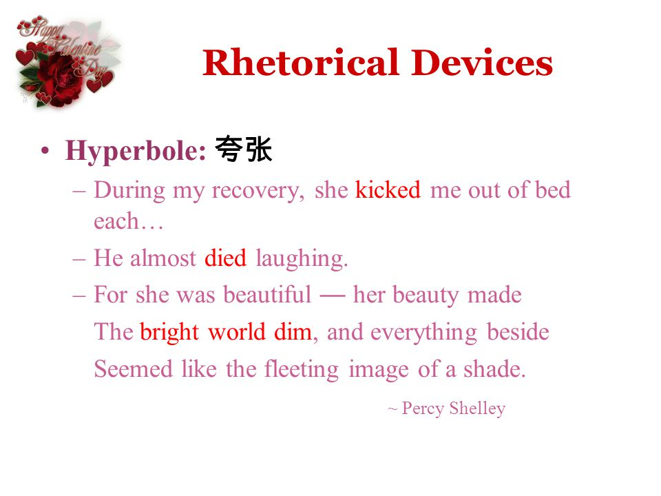 Rhetorical Devices Hyperbole: –During my recovery, she kicked me out of bed each… –He almost died laughing. –For she was beautiful her beauty made The