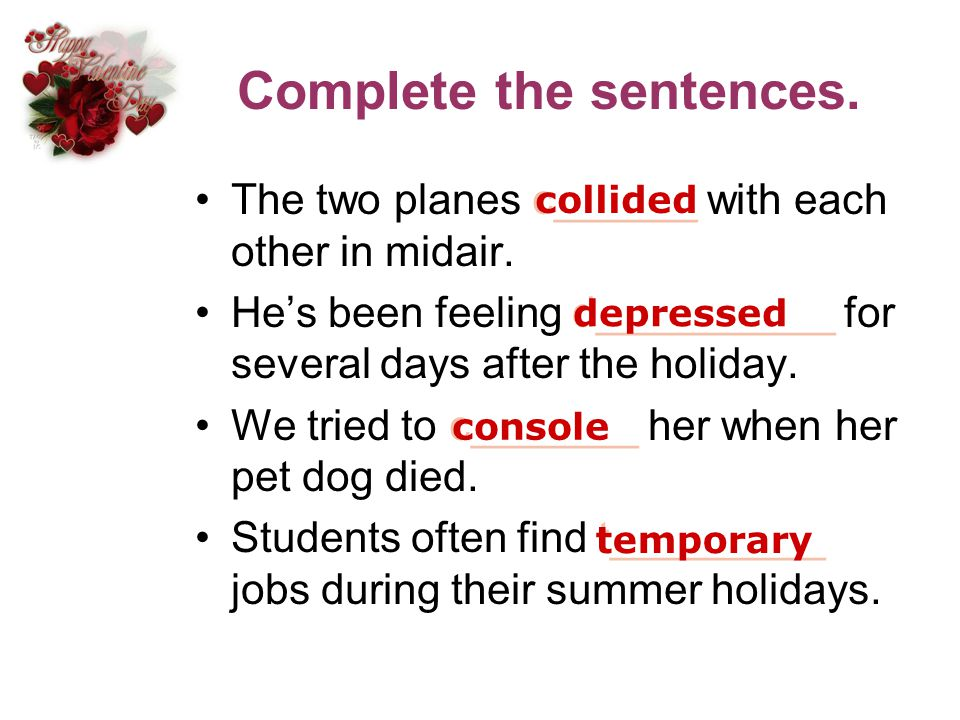 Complete the sentences. The two planes c______ with each other in midair. Hes been feeling d__________ for several days after the holiday. We tried to