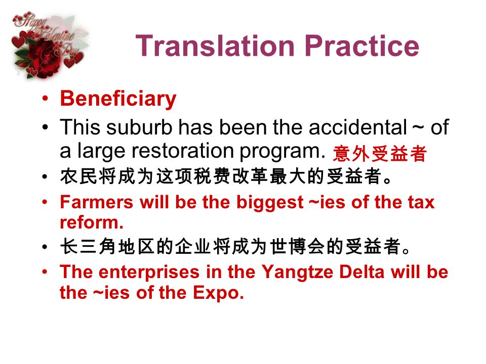Translation Practice Beneficiary This suburb has been the accidental ~ of a large restoration program. Farmers will be the biggest ~ies of the tax ref