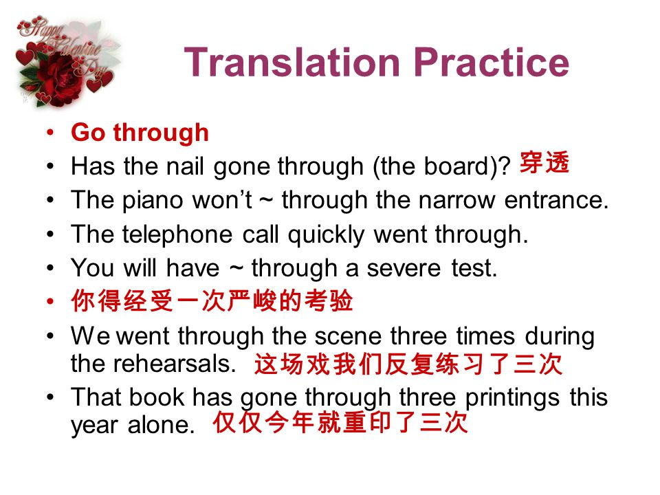 Translation Practice Go through Has the nail gone through (the board)? The piano wont ~ through the narrow entrance. The telephone call quickly went t