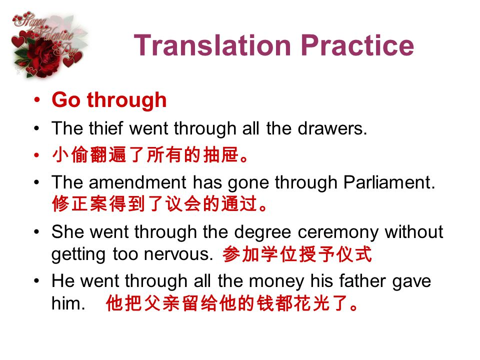 Translation Practice Go through The thief went through all the drawers. The amendment has gone through Parliament. She went through the degree ceremon