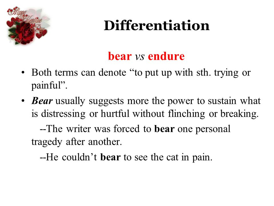 Differentiation bear vs endure Both terms can denote to put up with sth. trying or painful. Bear usually suggests more the power to sustain what is di