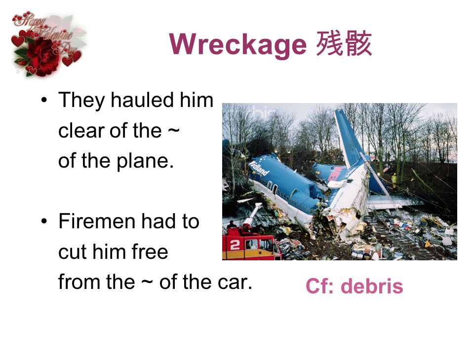 Wreckage They hauled him clear of the ~ of the plane. Firemen had to cut him free from the ~ of the car. Cf: debris