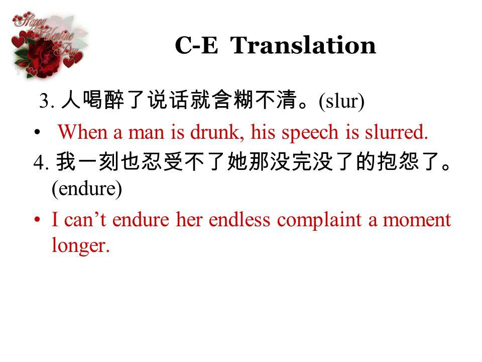 C-E Translation 3. (slur) When a man is drunk, his speech is slurred. 4. (endure) I cant endure her endless complaint a moment longer.