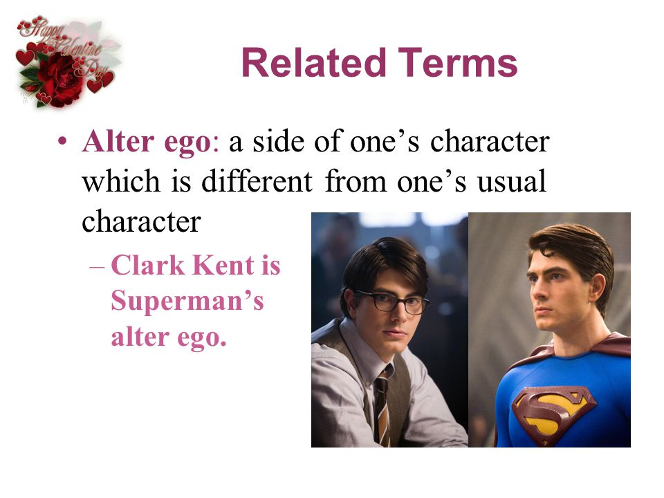 Related Terms Alter ego: a side of ones character which is different from ones usual character –Clark Kent is Supermans alter ego.