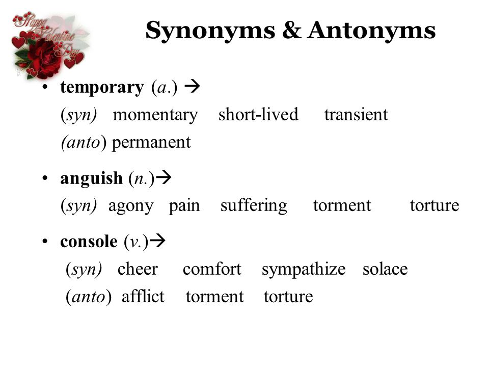 Synonyms & Antonyms temporary (a.) (syn) momentary short-lived transient (anto) permanent anguish (n.) (syn) agony pain suffering torment torture cons