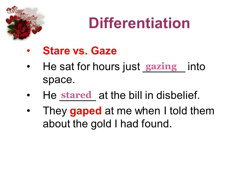 Differentiation Stare vs. Gaze He sat for hours just _______ into space. He ______ at the bill in disbelief. They gaped at me when I told them about t