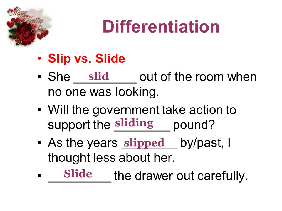 Differentiation Slip vs. Slide She _________ out of the room when no one was looking. Will the government take action to support the ________ pound? A