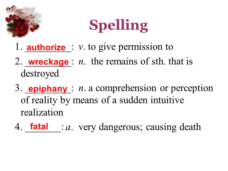 Spelling 1. _________: v. to give permission to 2. _________: n. the remains of sth. that is destroyed 3. _________: n. a comprehension or perception