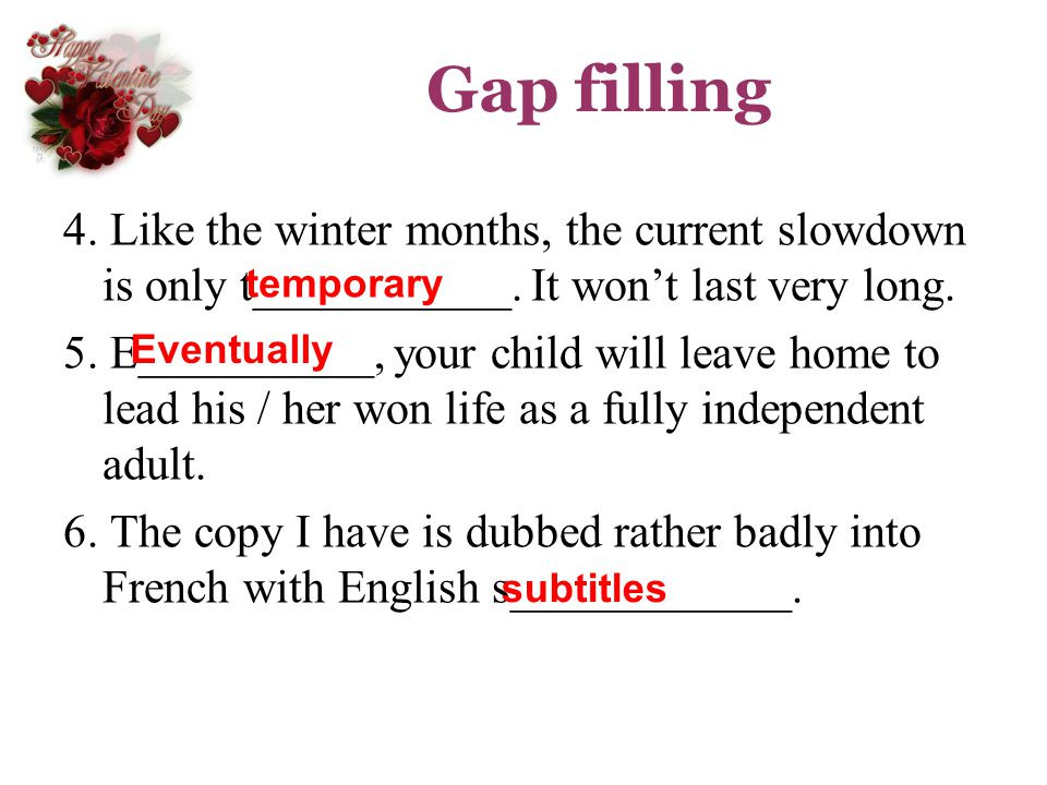 Gap filling 4. Like the winter months, the current slowdown is only t___________. It wont last very long. 5. E__________, your child will leave home t