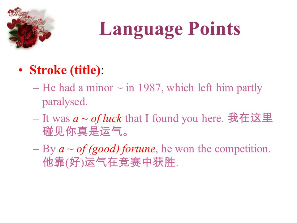 Language Points Stroke (title): –He had a minor ~ in 1987, which left him partly paralysed. –It was a ~ of luck that I found you here. –By a ~ of (goo