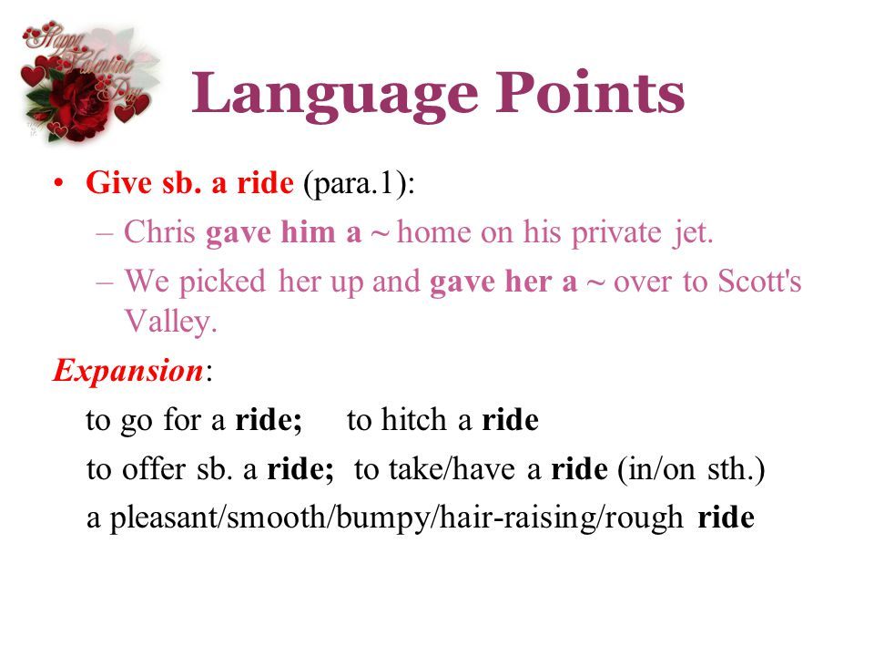 Language Points Give sb. a ride (para.1): –Chris gave him a ~ home on his private jet. –We picked her up and gave her a ~ over to Scott's Valley. Expa
