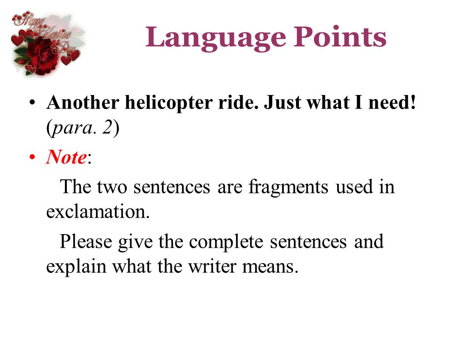 Language Points Another helicopter ride. Just what I need! (para. 2) Note: The two sentences are fragments used in exclamation. Please give the comple
