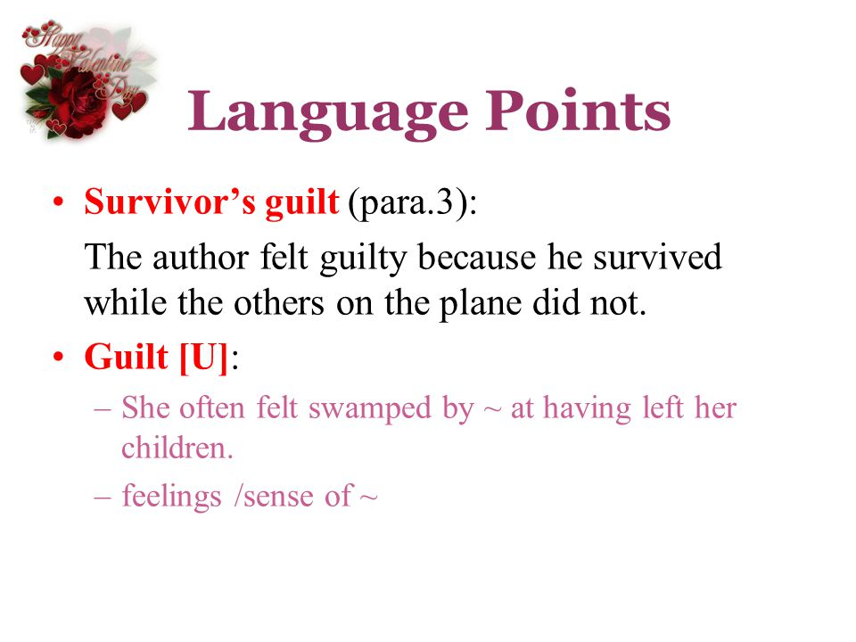 Language Points Survivors guilt (para.3): The author felt guilty because he survived while the others on the plane did not. Guilt [U]: –She often felt