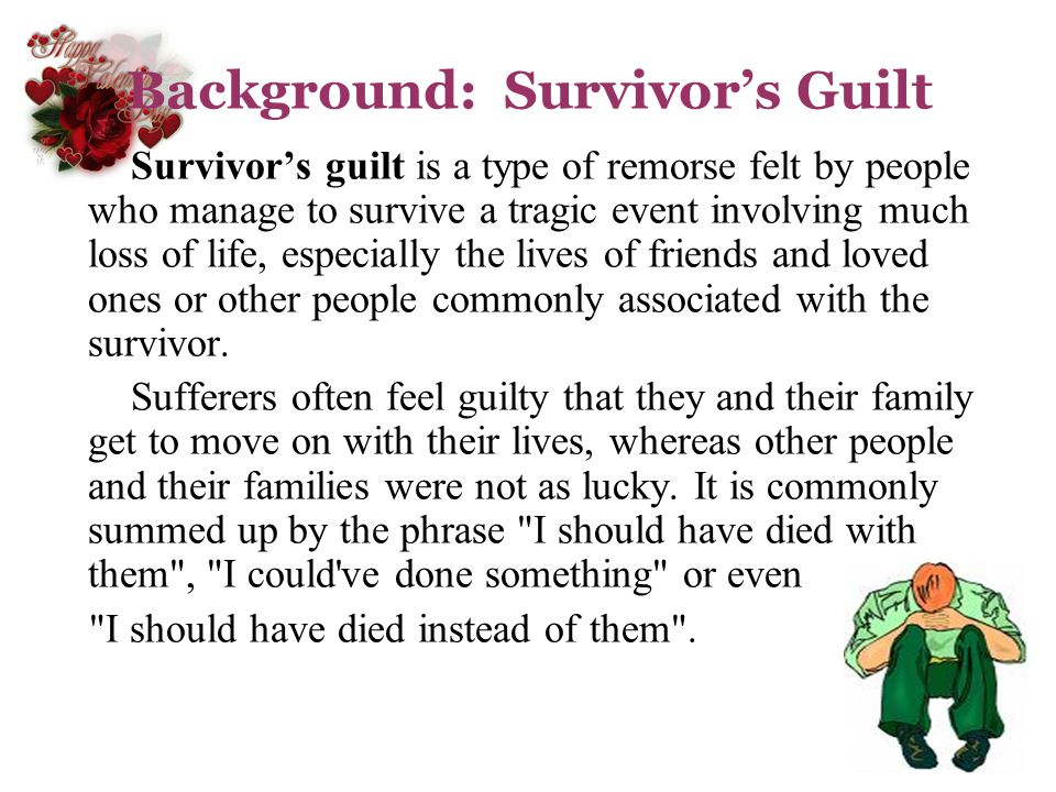 Background: Survivors Guilt Survivors guilt is a type of remorse felt by people who manage to survive a tragic event involving much loss of life, espe